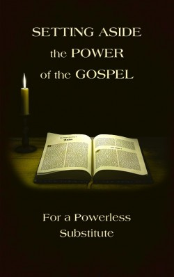 BOOKLET - Setting Aside the Power of the Gospel for a Powerless Substitute